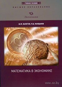 Математика в экономике. Шамиль Валитов, Рустам Марданов