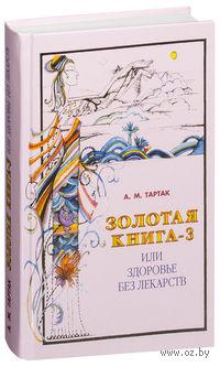Золотая книга-3, или Здоровье без лекарств. Алла Тартак