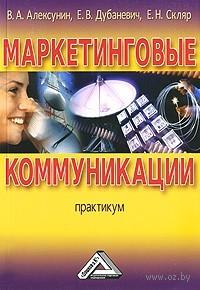 Маркетинговые коммуникации. Практикум. Владимир Алексунин, Е. Дубаневич, Е. Скляр
