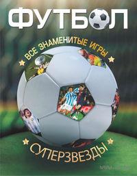 Футбол. Все суперзвезды и знаменитые игры