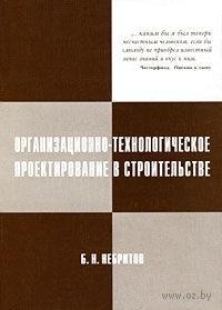 Организационно-технологическое проектирование в строительстве. Борис Небритов