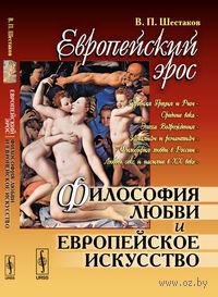 Европейский эрос. Философия любви и европейское искусство. В. Шестаков