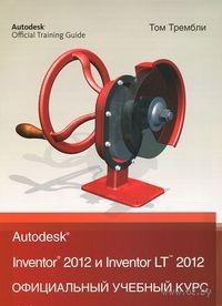 Autodesk Inventor 2012 и Inventor LT 2012. Официальный учебный курс. Том Трембли