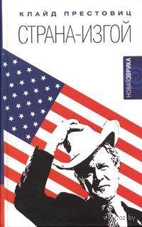 Страна-изгой. Односторонняя полнота Америки и крах благих намерений. Клайд Престовиц