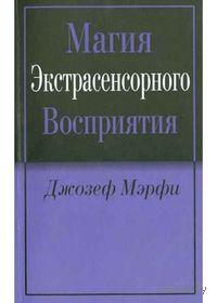 Магия экстрасенсорного восприятия. Джозеф Мэрфи
