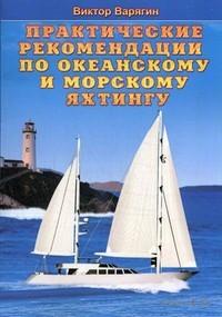 Практические рекомендации по океанскому и морскому яхтингу (м). Виктор Варягин