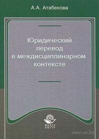 Юридический перевод в междисциплинарном контексте. А. Атабекова
