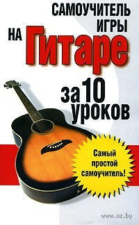 Самоучитель игры на гитаре: за 10 уроков. Вера Надеждина