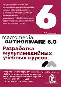 Macromedia Authorware 6.0. Разработка мультимедийных учебных курсов. Алексей Гультяев