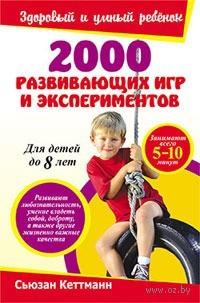 2000 развивающих игр и экспериментов для детей до 8 лет. Сьюзан Кеттманн