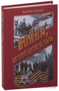 Война, которой могло не быть. А. Сульянов