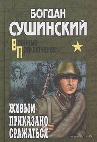 Живым приказано сражаться. Богдан Сушинский
