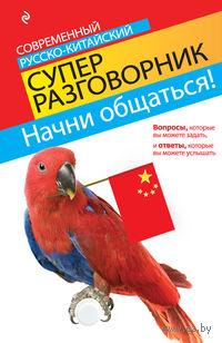 Начни общаться! Современный русско-китайский суперразговорник. И. Хотченко