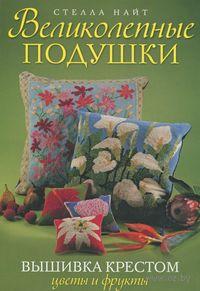 Великолепные подушки. Вышивка крестом. Цветы и фрукты. Стелла Найт