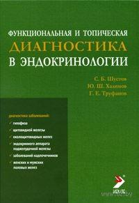 Функциональная и топическая диагностика в эндокринологии. Сергей Шустов, Юрий Халимов, Геннадий Труфанов