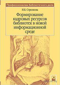 Формирование кадровых ресурсов библиотек в новой информационной среде. И. Стрелкова