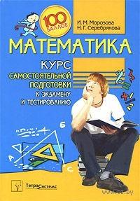 Математика. Курс самостоятельной подготовки к экзамену и тестированию. Наталья Серебрякова, Инна Морозова