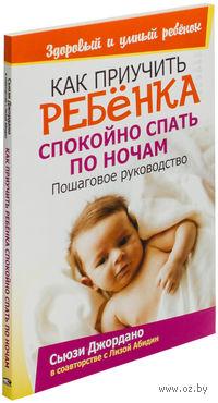 Как приучить ребенка спокойно спать по ночам. Лиза Абидин, Сьюзи Джордано