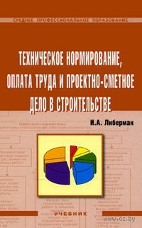 Техническое нормирование, оплата труда и проектно-сметное дело в строительстве. Илья Либерман