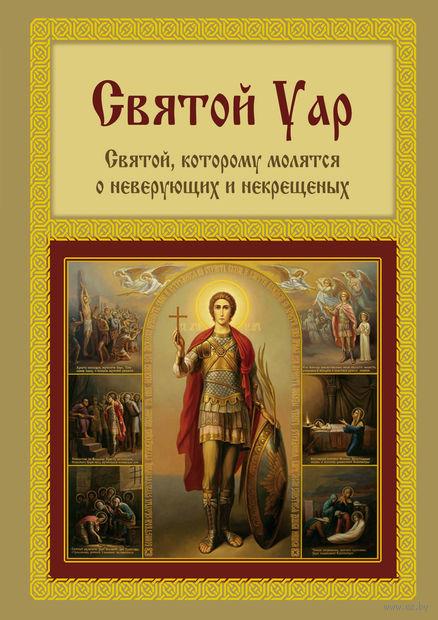Святой Уар. Единственный святой, которому молятся о неверующих и некрещеных. Анатолий Мацукевич