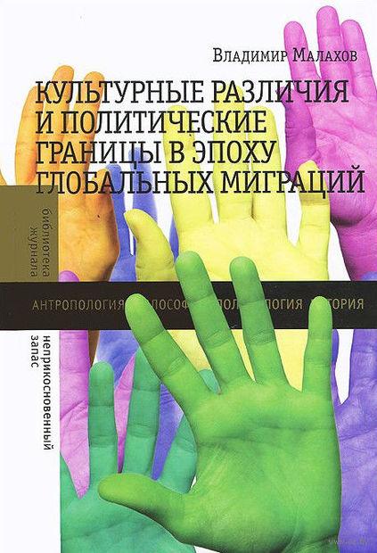 Культурные различия и политические границы в эпоху глобальных миграций. Владимир Малахов