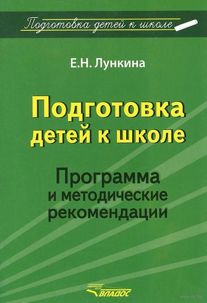Подготовка детей к школе. Программа и методические рекомендации. Е. Лункина