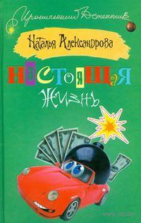 Настоящая жизнь. Наталья Александрова