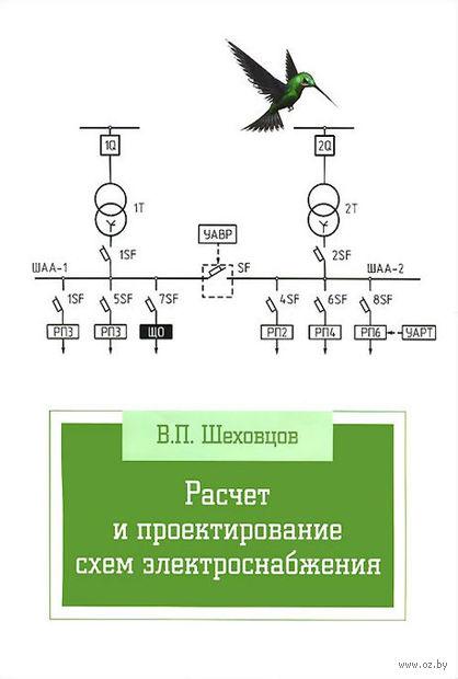 Расчет и проектирование схем электроснабжения. Вячеслав Шеховцов