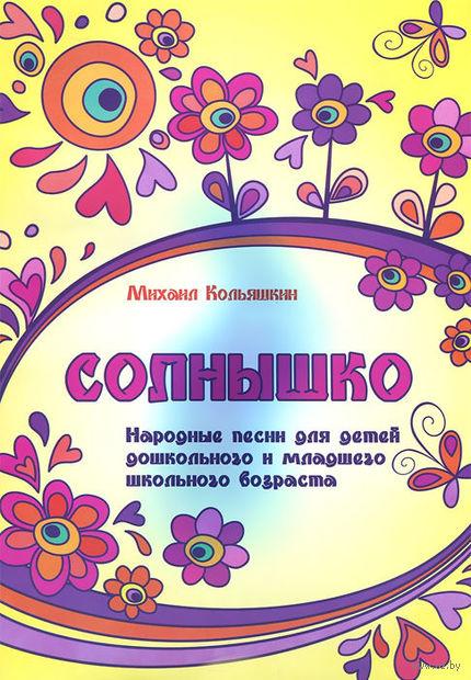 Солнышко. Народные песни для детей дошкольного и младшего школьного возраста. Михаил Кольяшкин