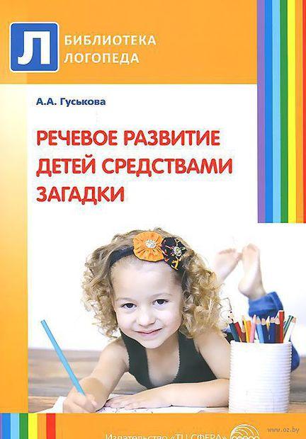 Речевое развитие детей средствами загадки. Алевтина Гуськова