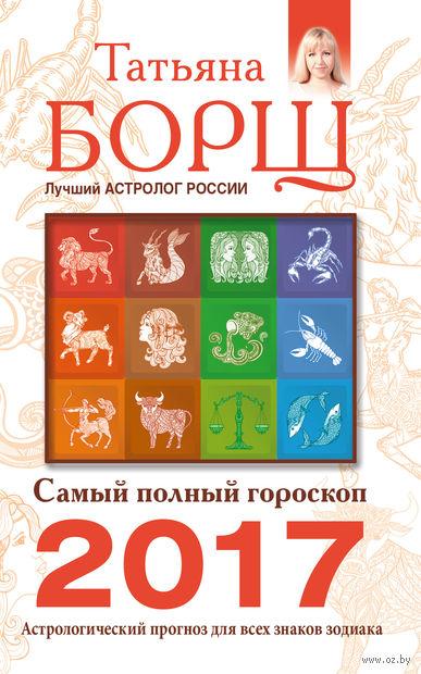 Самый полный гороскоп на 2017 год. Астрологический прогноз для всех знаков Зодиака. Татьяна Борщ