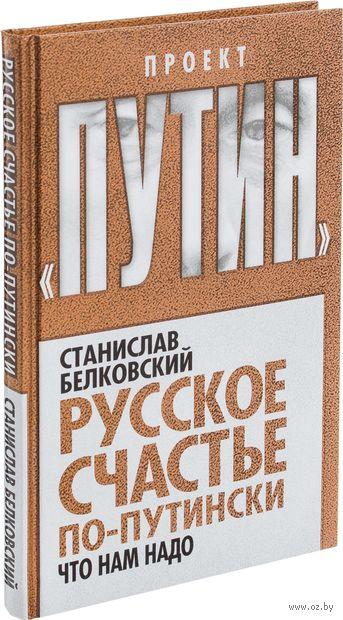 Русское счастье по-путински. Что нам надо. Станислав Белковский