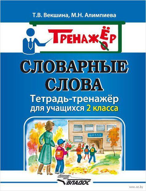 Словарные слова. Тетрадь-тренажёр для учащихся 2 класса. Мария Алимпиева, Татьяна Векшина