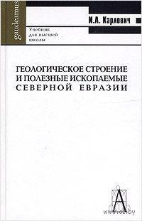 Геологическое строение и полезные ископаемые Северной Евразии. Учебник для вузов. Игорь Карлович