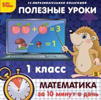 1С:Образовательная коллекция. Полезные уроки. Математика за 10 минут в день. 1 класс