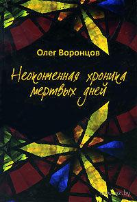 Неоконченная хроника мертвых дней. Олег Воронцов