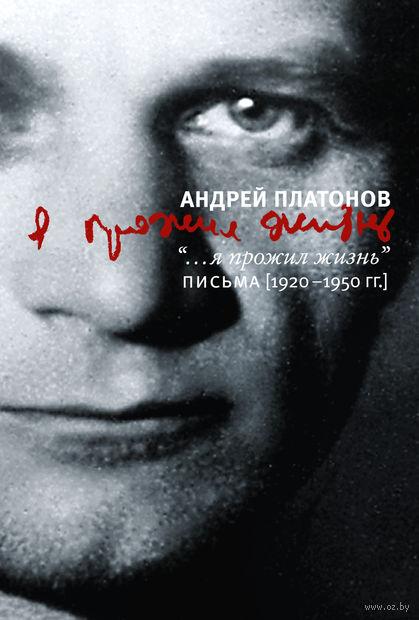 Я прожил жизнь. Письма. 1920-1950 годы. Андрей Платонов