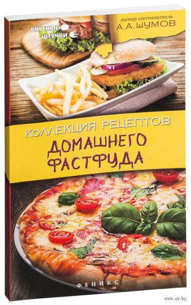 Коллекция рецептов домашнего фастфуда. А. Шумов