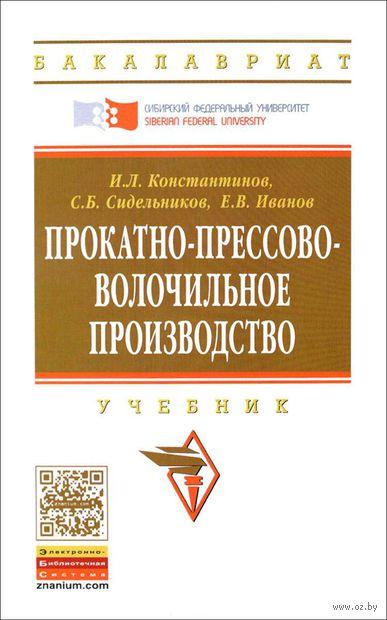Прокатно-прессово-волочильное производство. И. Константинов, С. Сидельников, Е. Иванов