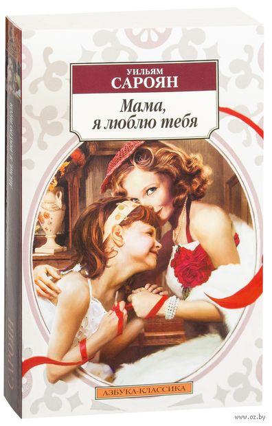 Мама, я люблю тебя. Уильям Сароян