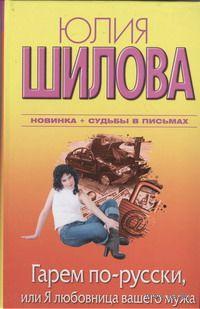 Гарем по-русски, или Я любовница вашего мужа. Юлия Шилова