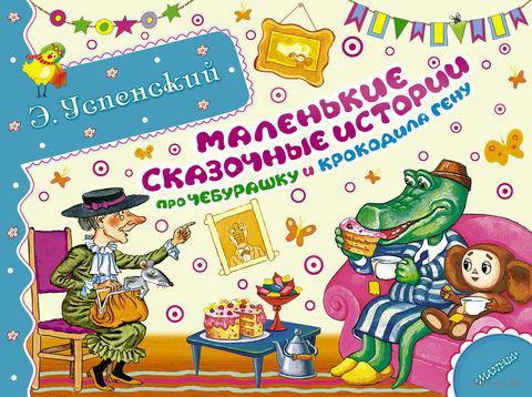 Маленькие сказочные истории про Чебурашку и крокодила Гену. Эдуард Успенский