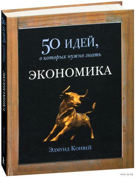 Экономика. 50 идей, о которых нужно знать. Эдмунд Конуэй
