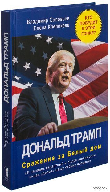 Дональд Трамп. Сражение за Белый Дом. Владимир Соловьев, Елена Клепикова
