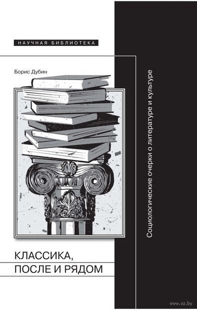 Классика, после и рядом. Социологические очерки о литературе и культуре. Борис Дубин