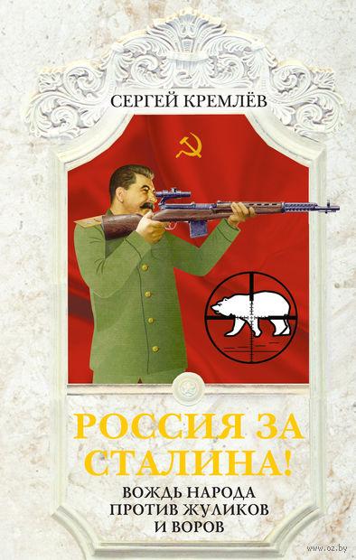 Россия за Сталина! Вождь народа против жуликов и воров. Сергей Кремлев