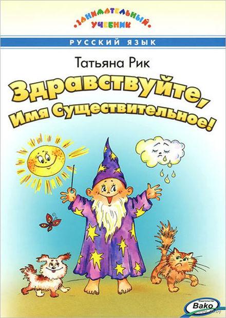 Здравствуйте, Имя Существительное!. Татьяна Рик