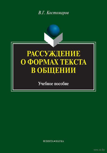 Рассуждение о формах текста в общении. Учебное пособие. Виталий Костомаров