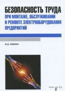 Безопасность труда при монтаже, обслуживании и ремонте электрооборудования предприятий. Юрий Сибикин