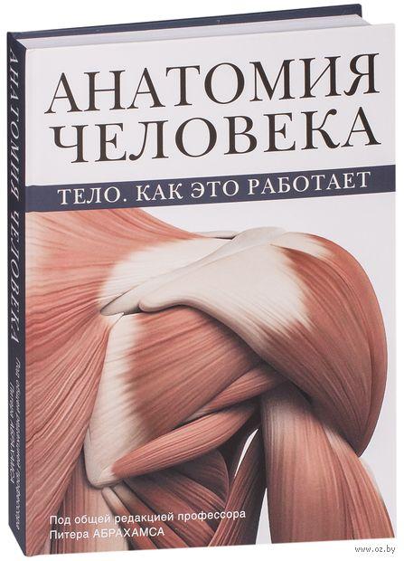 Анатомия человека. Тело. Как это работает. Питер Абрахамс